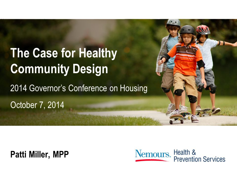 The Case for Healthy Community Design Patti Miller, MPP 2014 Governor's Conference on Housing October 7, 2014