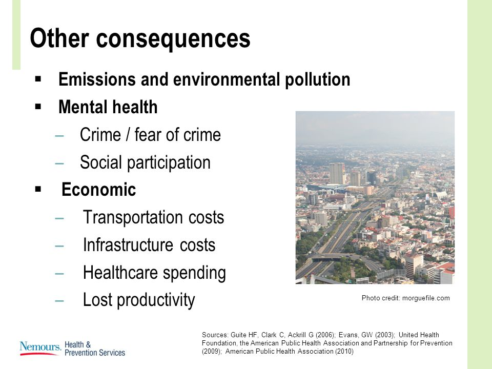 Other consequences  Emissions and environmental pollution  Mental health –Crime / fear of crime –Social participation  Economic –Transportation costs –Infrastructure costs –Healthcare spending –Lost productivity Sources: Guite HF, Clark C, Ackrill G (2006); Evans, GW (2003); United Health Foundation, the American Public Health Association and Partnership for Prevention (2009); American Public Health Association (2010) Photo credit: morguefile.com
