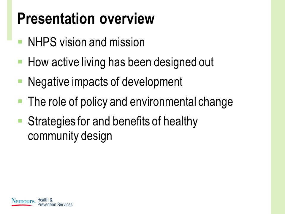 Presentation overview  NHPS vision and mission  How active living has been designed out  Negative impacts of development  The role of policy and environmental change  Strategies for and benefits of healthy community design