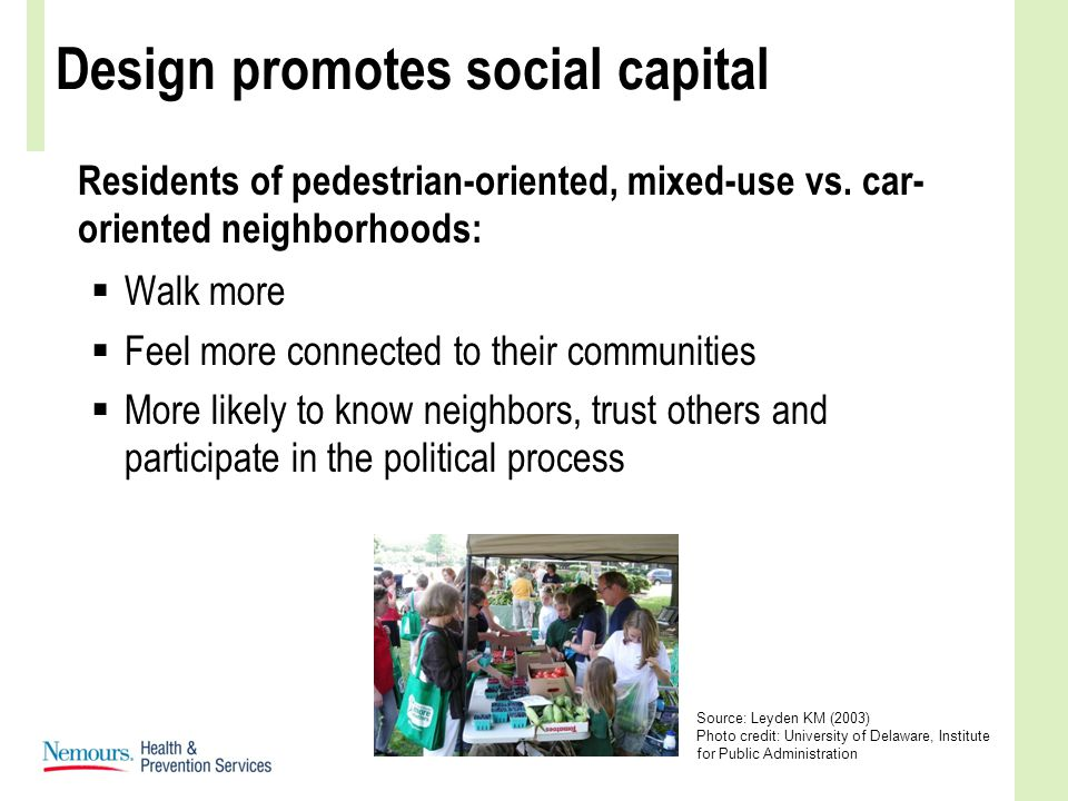 Design promotes social capital Residents of pedestrian-oriented, mixed-use vs. car- oriented neighborhoods:  Walk more  Feel more connected to their