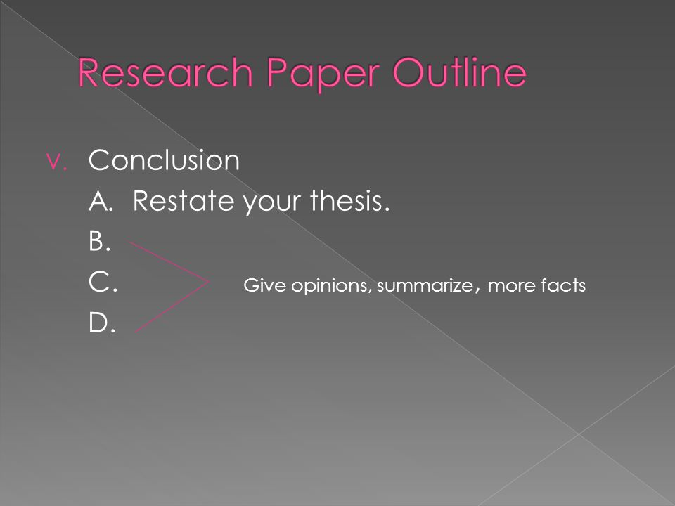 V. Conclusion A. Restate your thesis. B. C. Give opinions, summarize, more facts D.