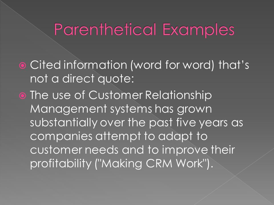  Cited information (word for word) that's not a direct quote:  The use of Customer Relationship Management systems has grown substantially over the past five years as companies attempt to adapt to customer needs and to improve their profitability ( Making CRM Work ).