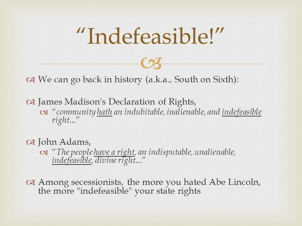   We can go back in history (a.k.a., South on Sixth):  James Madison s Declaration of Rights,  community hath an indubitable, inalienable, and indefeasible right...  John Adams,  The people have a right, an indisputable, unalienable, indefeasible, divine right...  Among secessionists, the more you hated Abe Lincoln, the more indefeasible your state rights Indefeasible!
