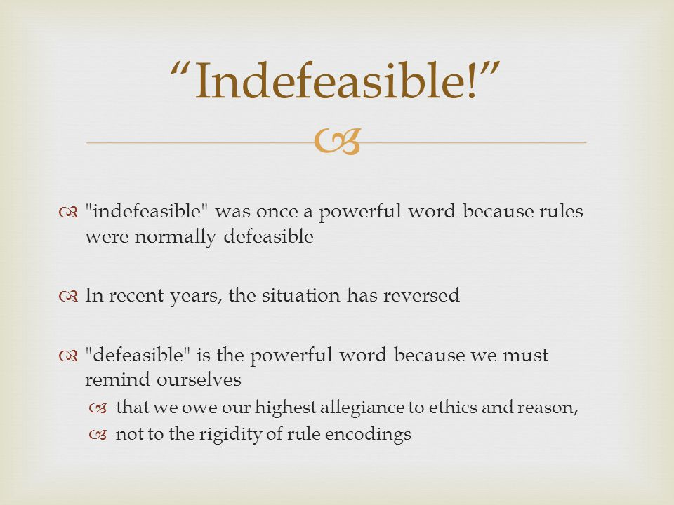   indefeasible was once a powerful word because rules were normally defeasible  In recent years, the situation has reversed  defeasible is the powerful word because we must remind ourselves  that we owe our highest allegiance to ethics and reason,  not to the rigidity of rule encodings Indefeasible!