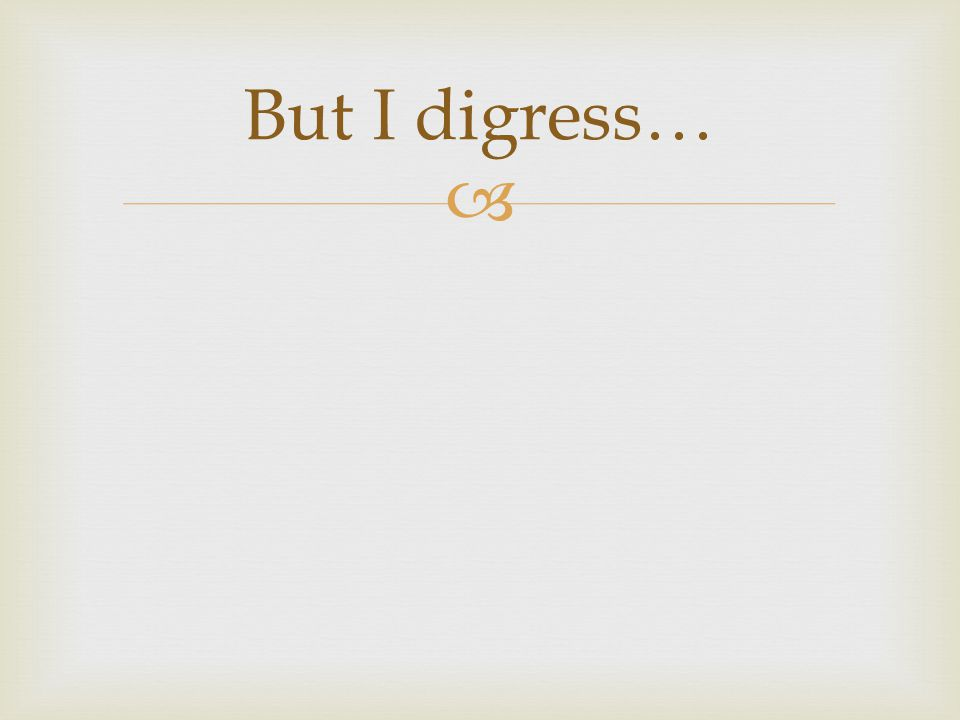  But I digress…