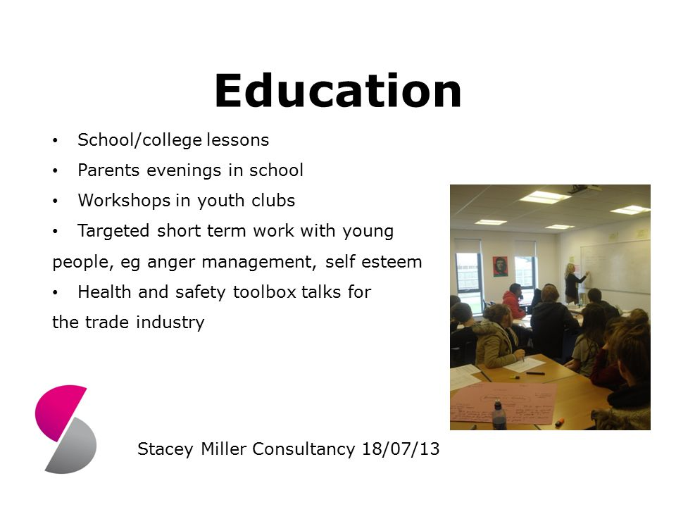 Education School/college lessons Parents evenings in school Workshops in youth clubs Targeted short term work with young people, eg anger management, self esteem Health and safety toolbox talks for the trade industry Stacey Miller Consultancy 18/07/13