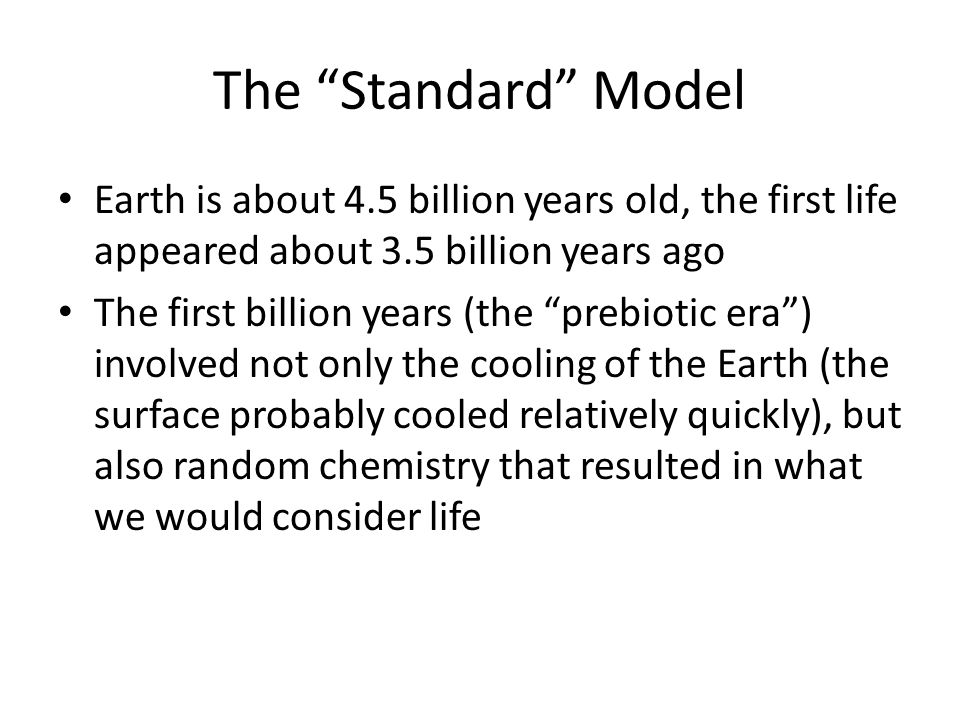 The Standard Model Earth is about 4.5 billion years old, the first life appeared about 3.5 billion years ago The first billion years (the prebiotic era ) involved not only the cooling of the Earth (the surface probably cooled relatively quickly), but also random chemistry that resulted in what we would consider life