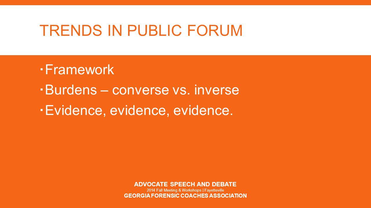 TRENDS IN PUBLIC FORUM  Framework  Burdens – converse vs. inverse  Evidence, evidence, evidence. ADVOCATE SPEECH AND DEBATE 2014 Fall Meeting & Wor