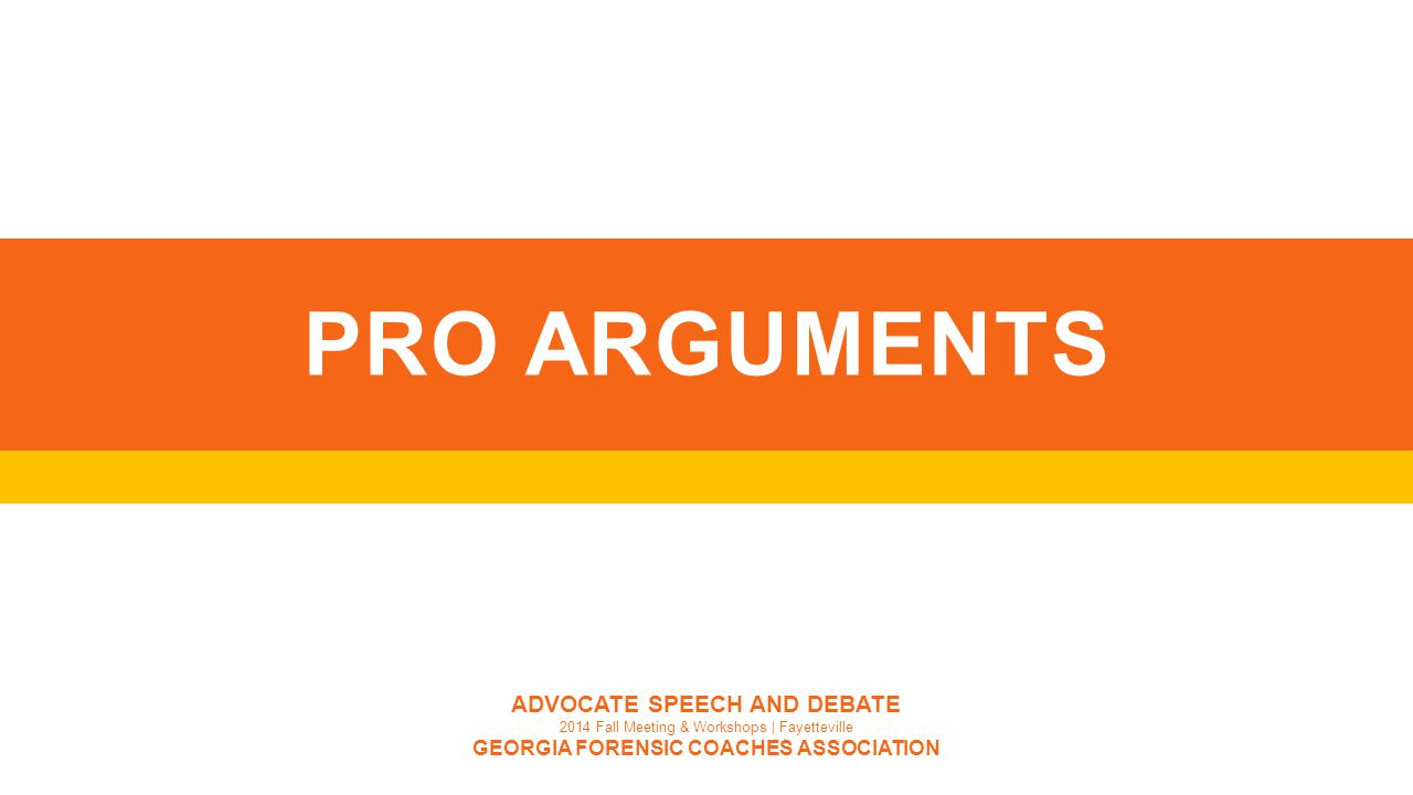 PRO ARGUMENTS ADVOCATE SPEECH AND DEBATE 2014 Fall Meeting & Workshops | Fayetteville GEORGIA FORENSIC COACHES ASSOCIATION