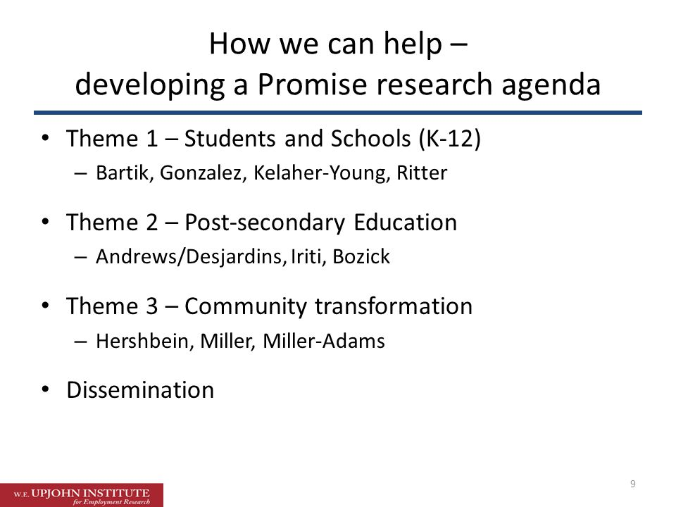 How we can help – developing a Promise research agenda 9 Theme 1 – Students and Schools (K-12) – Bartik, Gonzalez, Kelaher-Young, Ritter Theme 2 – Post-secondary Education – Andrews/Desjardins, Iriti, Bozick Theme 3 – Community transformation – Hershbein, Miller, Miller-Adams Dissemination