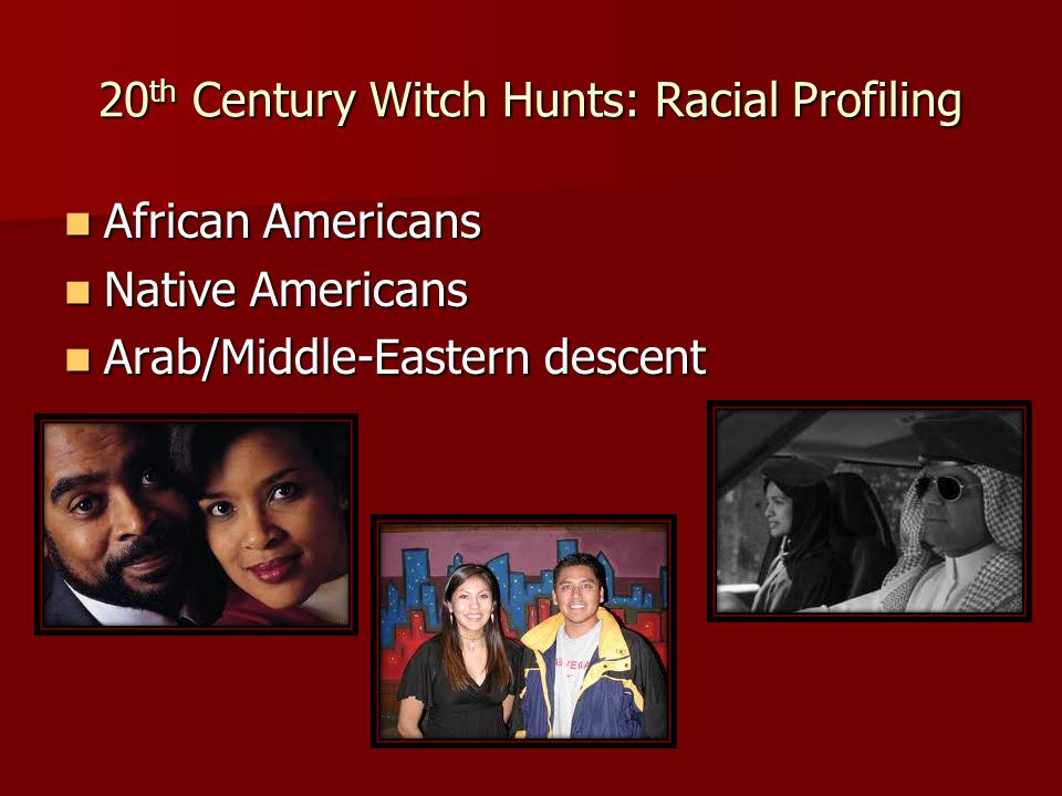 20 th Century Witch Hunts: Racial Profiling African Americans African Americans Native Americans Native Americans Arab/Middle-Eastern descent Arab/Middle-Eastern descent