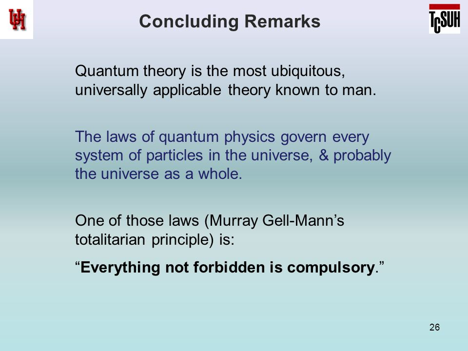 Concluding Remarks 26 Quantum theory is the most ubiquitous, universally applicable theory known to man. The laws of quantum physics govern every syst
