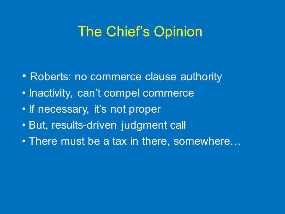 The Chief's Opinion Roberts: no commerce clause authority Inactivity, can't compel commerce If necessary, it's not proper But, results-driven judgment call There must be a tax in there, somewhere…
