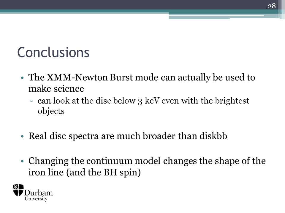 Conclusions The XMM-Newton Burst mode can actually be used to make science ▫can look at the disc below 3 keV even with the brightest objects Real disc spectra are much broader than diskbb Changing the continuum model changes the shape of the iron line (and the BH spin) 28