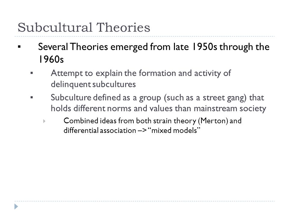 Subcultural Theories ▪ Several Theories emerged from late 1950s through the 1960s ▪ Attempt to explain the formation and activity of delinquent subcultures ▪ Subculture defined as a group (such as a street gang) that holds different norms and values than mainstream society  Combined ideas from both strain theory (Merton) and differential association –> mixed models