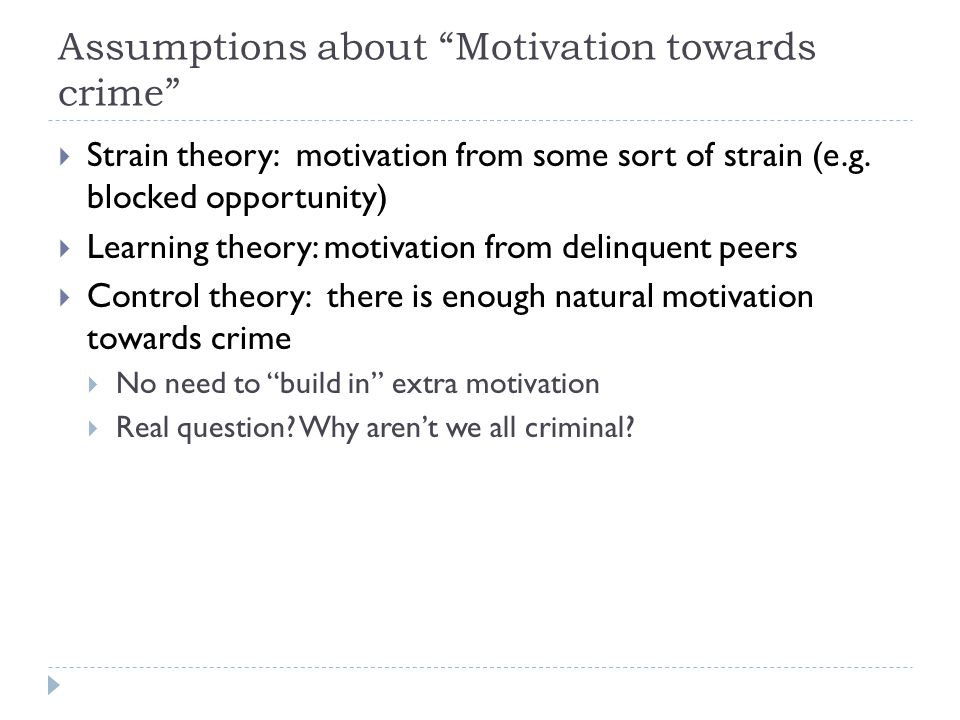 Assumptions about Motivation towards crime  Strain theory: motivation from some sort of strain (e.g.