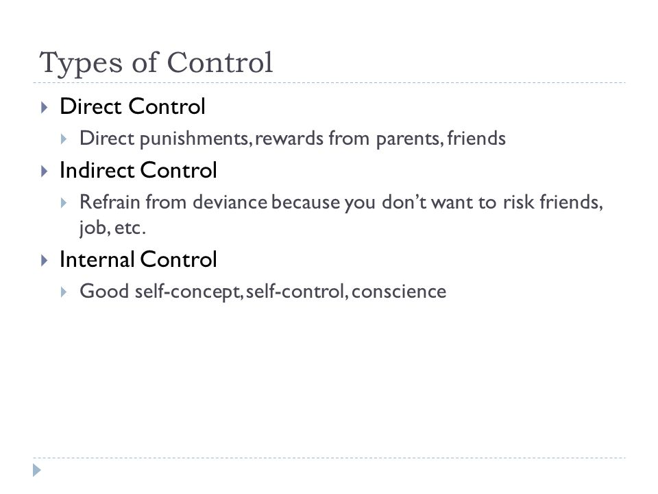 Types of Control  Direct Control  Direct punishments, rewards from parents, friends  Indirect Control  Refrain from deviance because you don't want to risk friends, job, etc.