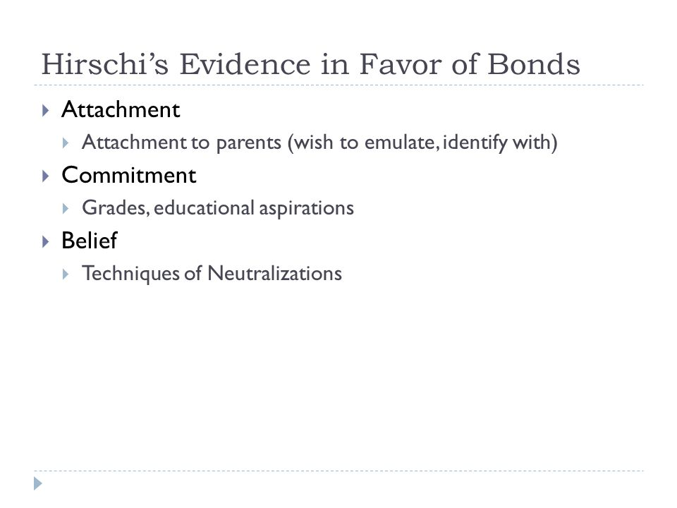 Hirschi's Evidence in Favor of Bonds  Attachment  Attachment to parents (wish to emulate, identify with)  Commitment  Grades, educational aspirations  Belief  Techniques of Neutralizations
