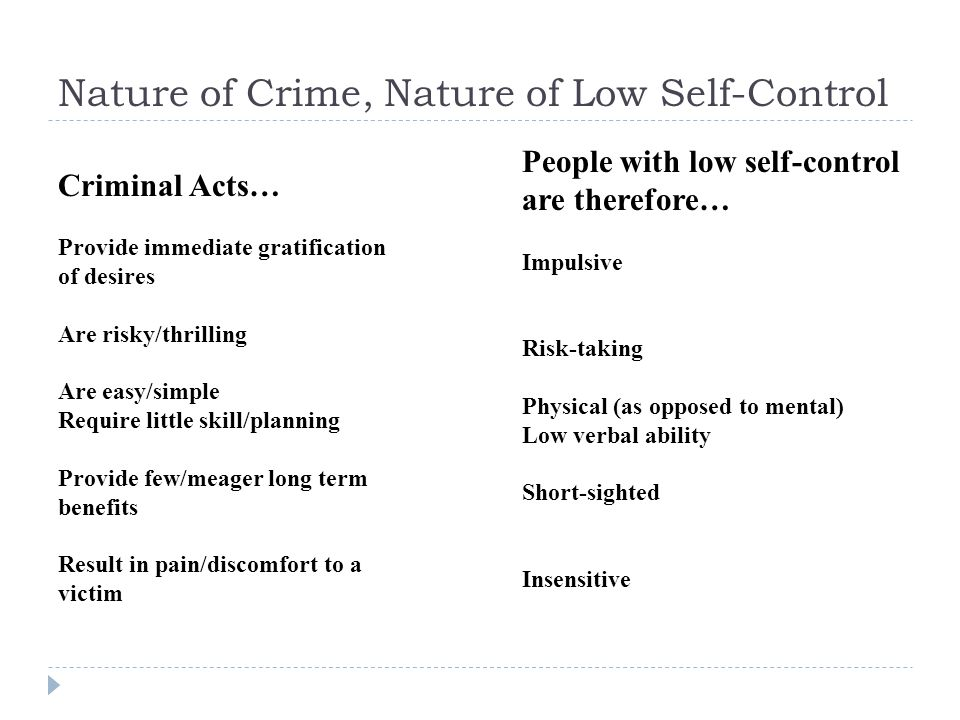Nature of Crime, Nature of Low Self-Control Criminal Acts… Provide immediate gratification of desires Are risky/thrilling Are easy/simple Require little skill/planning Provide few/meager long term benefits Result in pain/discomfort to a victim People with low self-control are therefore… Impulsive Risk-taking Physical (as opposed to mental) Low verbal ability Short-sighted Insensitive