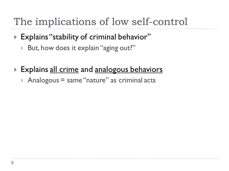 The implications of low self-control  Explains stability of criminal behavior  But, how does it explain aging out  Explains all crime and analogous behaviors  Analogous = same nature as criminal acts