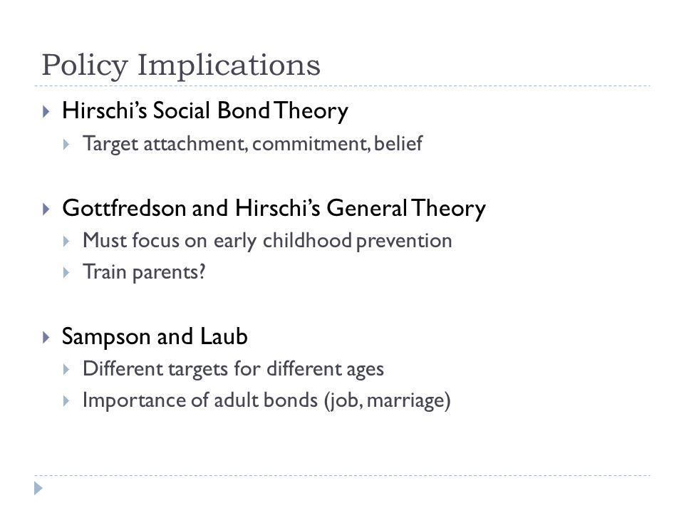 Policy Implications  Hirschi's Social Bond Theory  Target attachment, commitment, belief  Gottfredson and Hirschi's General Theory  Must focus on early childhood prevention  Train parents.