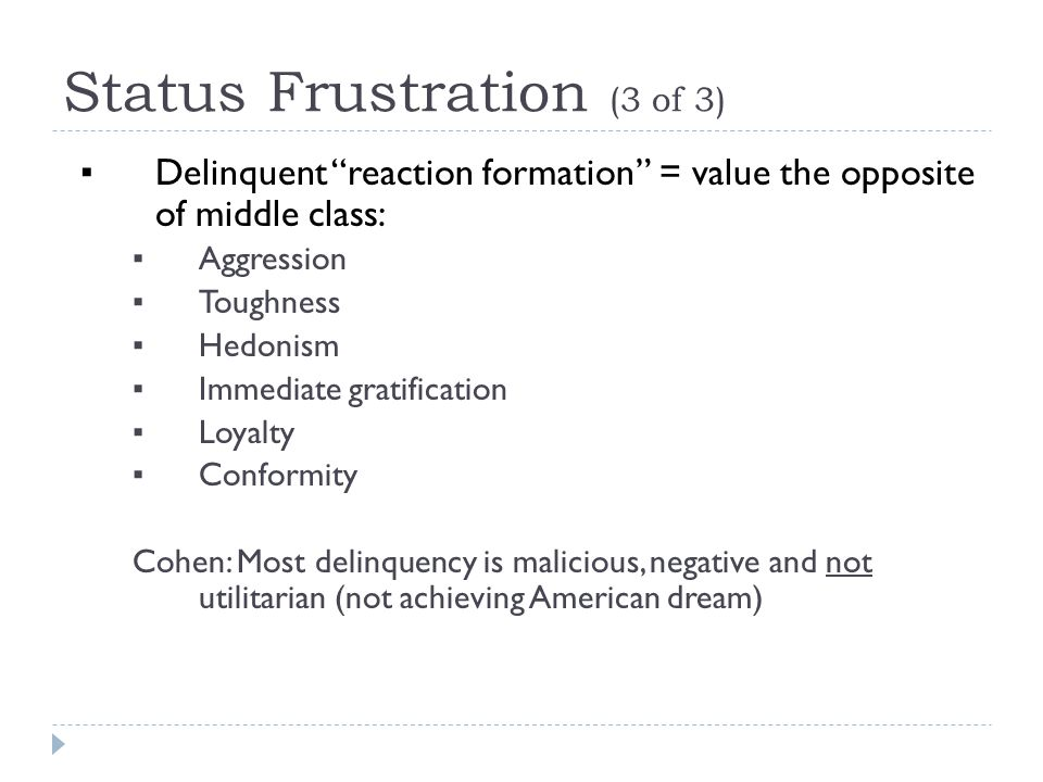 Status Frustration (3 of 3) ▪ Delinquent reaction formation = value the opposite of middle class: ▪ Aggression ▪ Toughness ▪ Hedonism ▪ Immediate gratification ▪ Loyalty ▪ Conformity Cohen: Most delinquency is malicious, negative and not utilitarian (not achieving American dream)