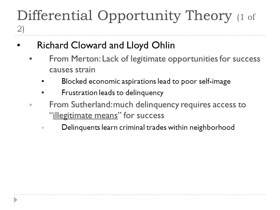 Differential Opportunity Theory (1 of 2) ▪ Richard Cloward and Lloyd Ohlin ▪ From Merton: Lack of legitimate opportunities for success causes strain ▪ Blocked economic aspirations lead to poor self-image ▪ Frustration leads to delinquency  From Sutherland: much delinquency requires access to illegitimate means for success  Delinquents learn criminal trades within neighborhood