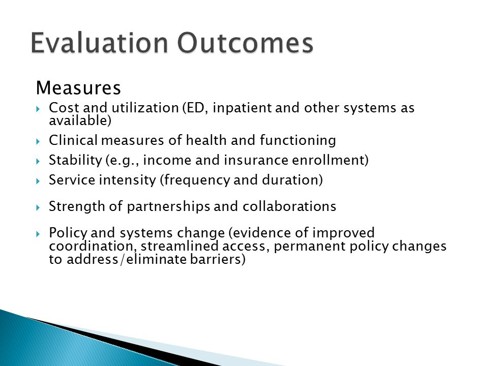 Measures  Cost and utilization (ED, inpatient and other systems as available)  Clinical measures of health and functioning  Stability (e.g., income and insurance enrollment)  Service intensity (frequency and duration)  Strength of partnerships and collaborations  Policy and systems change (evidence of improved coordination, streamlined access, permanent policy changes to address/eliminate barriers)