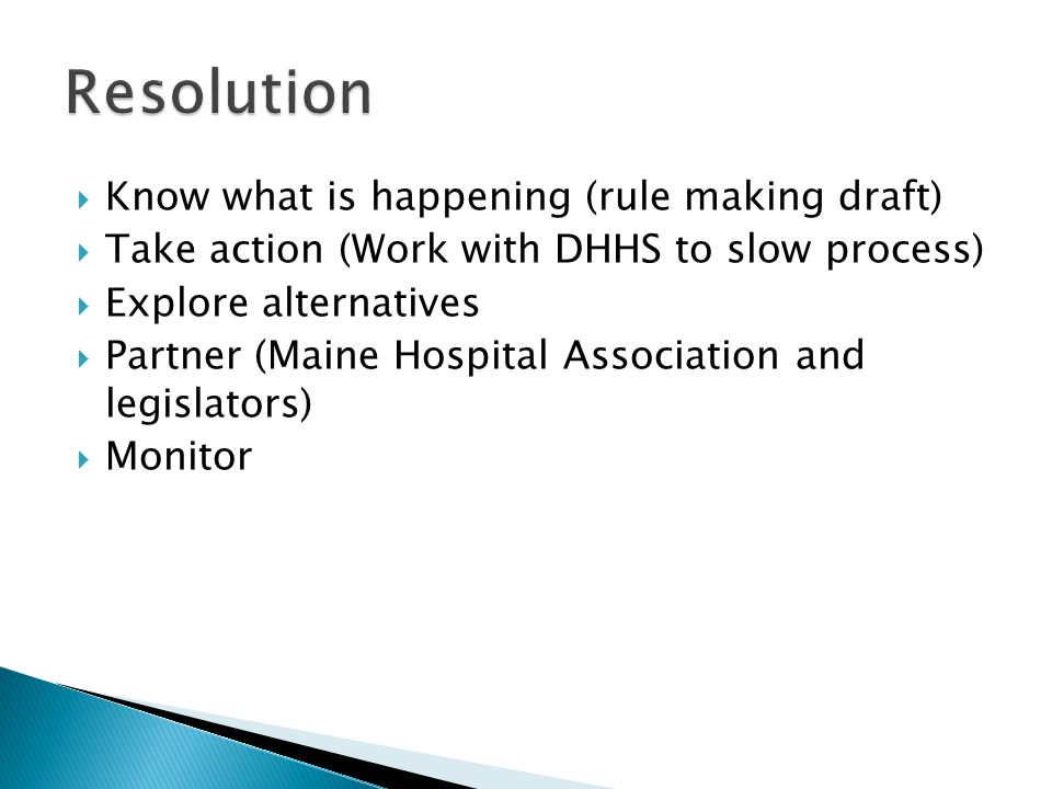 Know what is happening (rule making draft)  Take action (Work with DHHS to slow process)  Explore alternatives  Partner (Maine Hospital Association and legislators)  Monitor