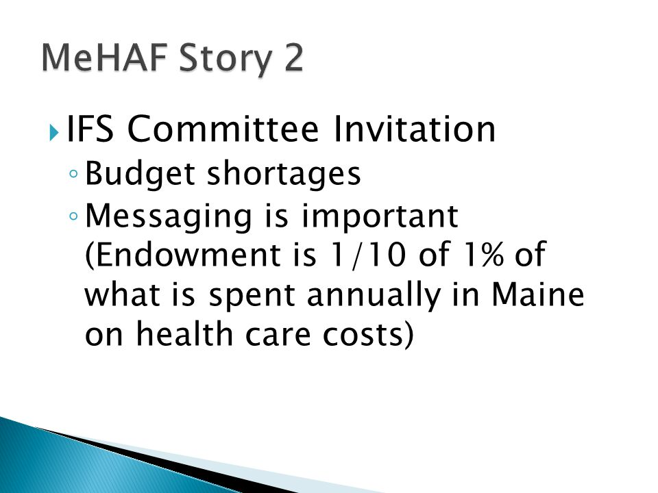  IFS Committee Invitation ◦ Budget shortages ◦ Messaging is important (Endowment is 1/10 of 1% of what is spent annually in Maine on health care costs)