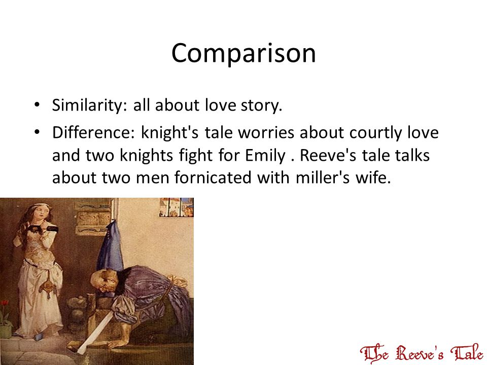 Comparison Similarity: all about love story. Difference: knight's tale worries about courtly love and two knights fight for Emily. Reeve's tale talks