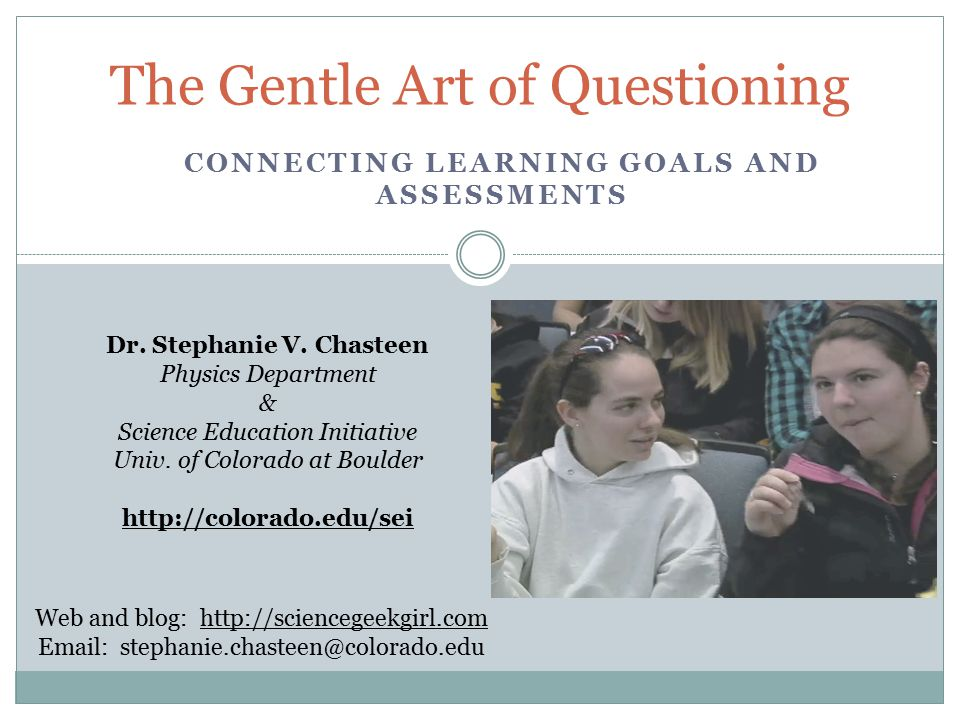 The Gentle Art of Questioning Dr. Stephanie V. Chasteen Physics Department & Science Education Initiative Univ. of Colorado at Boulder http://colorado
