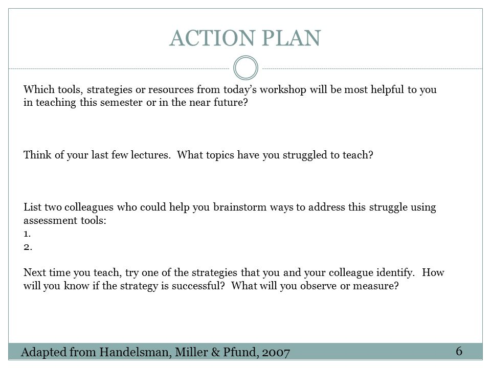 ACTION PLAN Which tools, strategies or resources from today's workshop will be most helpful to you in teaching this semester or in the near future? Th