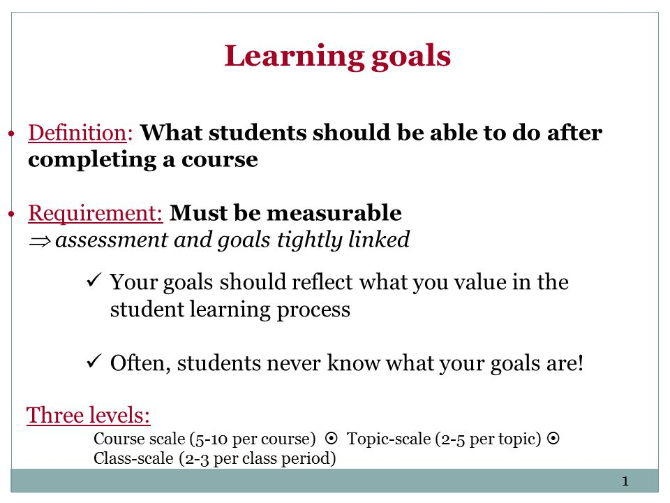 Learning goals Your goals should reflect what you value in the student learning process Often, students never know what your goals are.