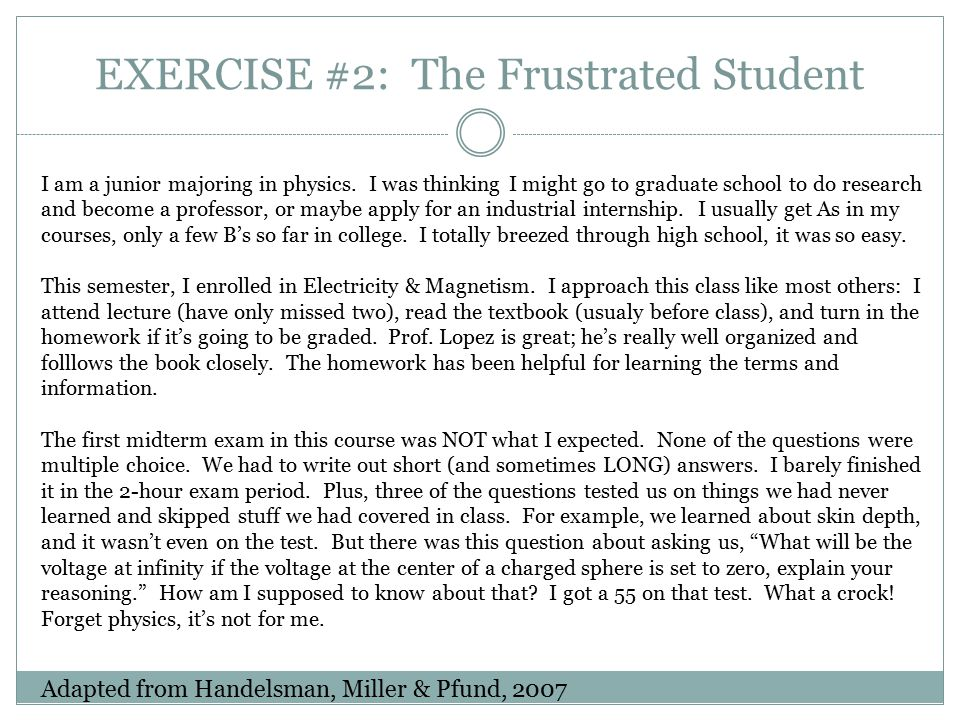 EXERCISE #2: The Frustrated Student Adapted from Handelsman, Miller & Pfund, 2007 I am a junior majoring in physics. I was thinking I might go to grad