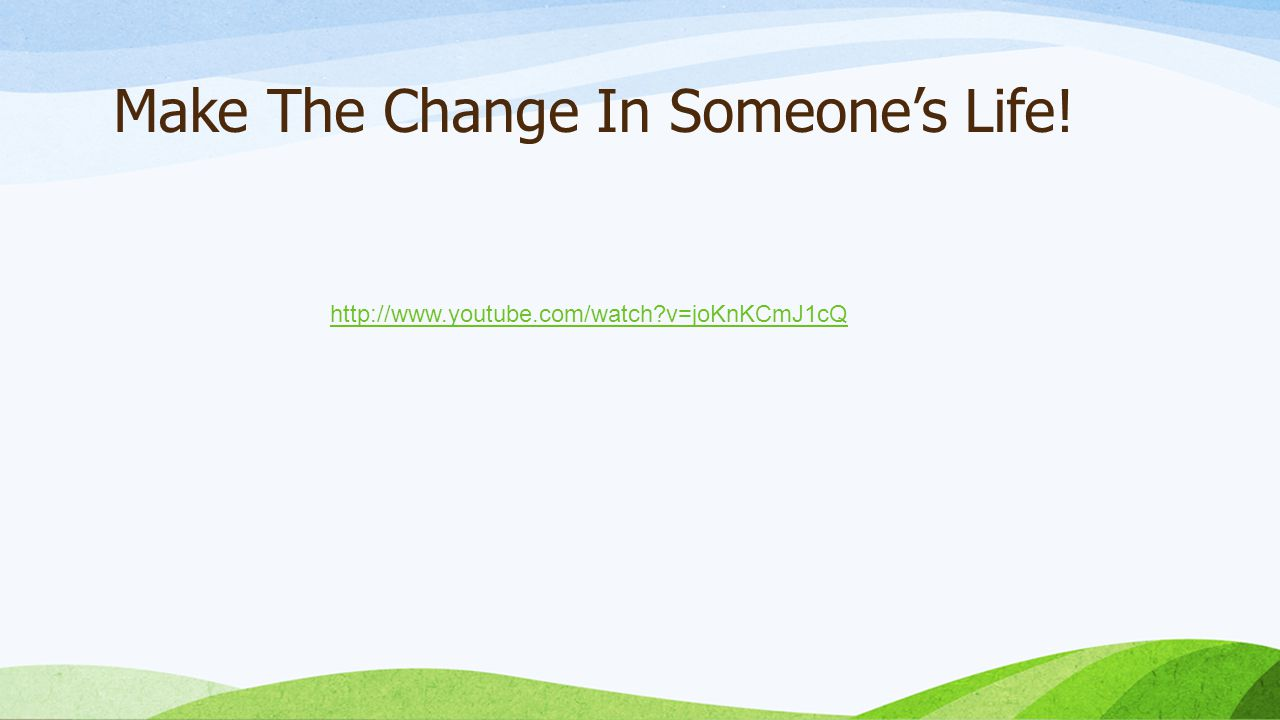 Make The Change In Someone's Life! http://www.youtube.com/watch v=joKnKCmJ1cQ