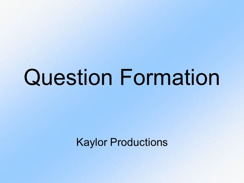 Question Formation Kaylor Productions