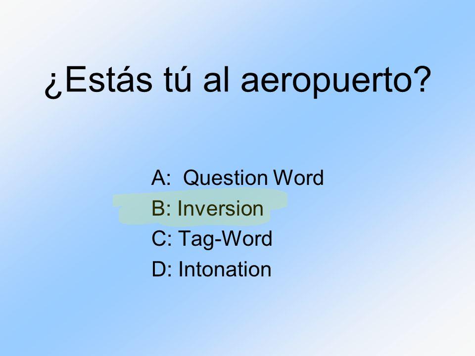 ¿Estás tú al aeropuerto? A: Question Word B: Inversion C: Tag-Word D: Intonation