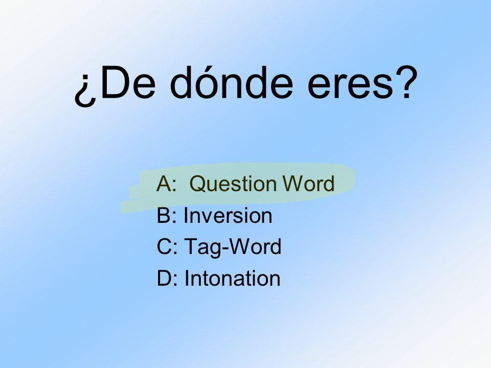 ¿De dónde eres? A: Question Word B: Inversion C: Tag-Word D: Intonation