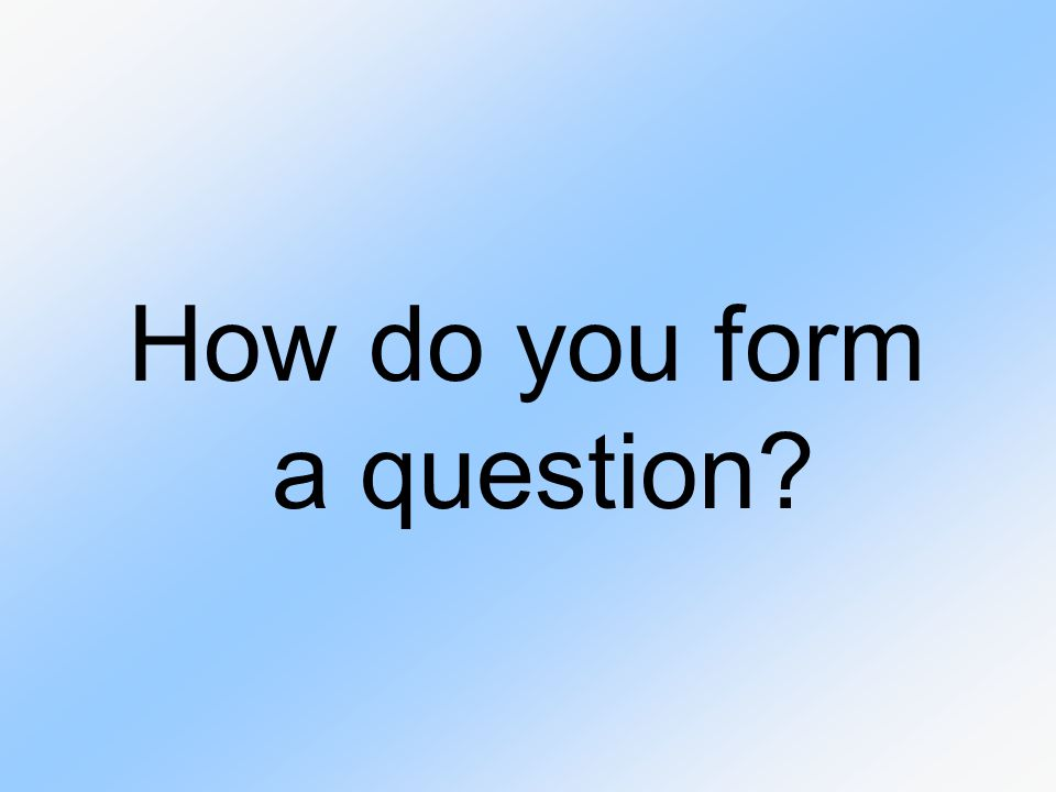 How do you form a question?