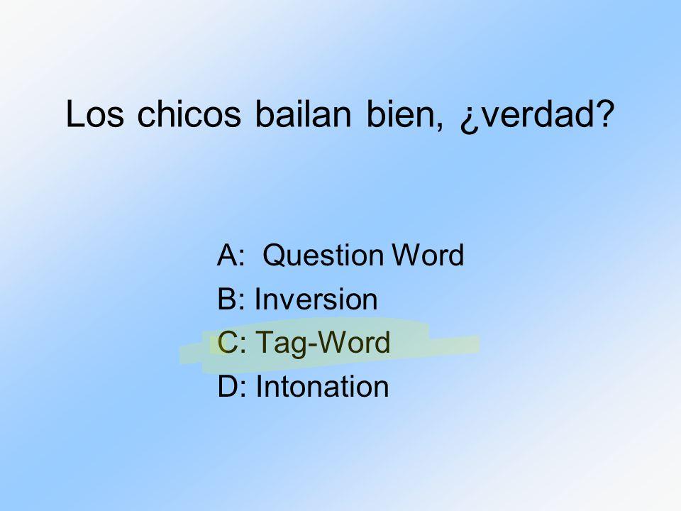 Los chicos bailan bien, ¿verdad? A: Question Word B: Inversion C: Tag-Word D: Intonation
