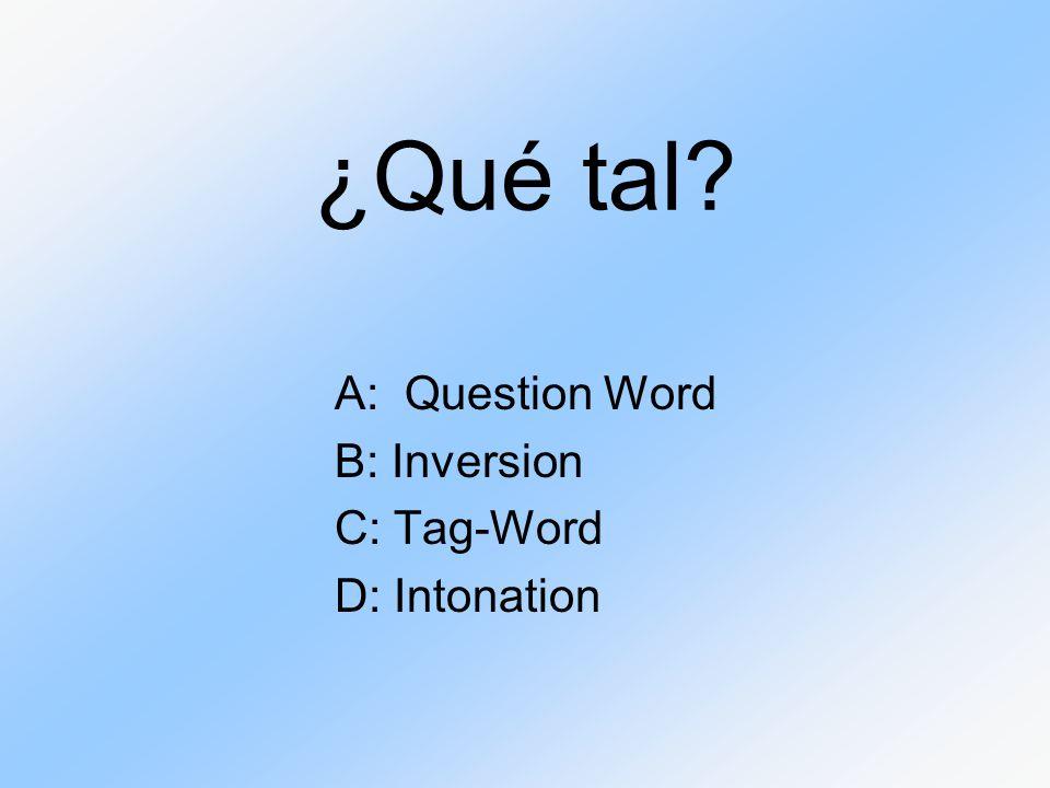¿Qué tal? A: Question Word B: Inversion C: Tag-Word D: Intonation