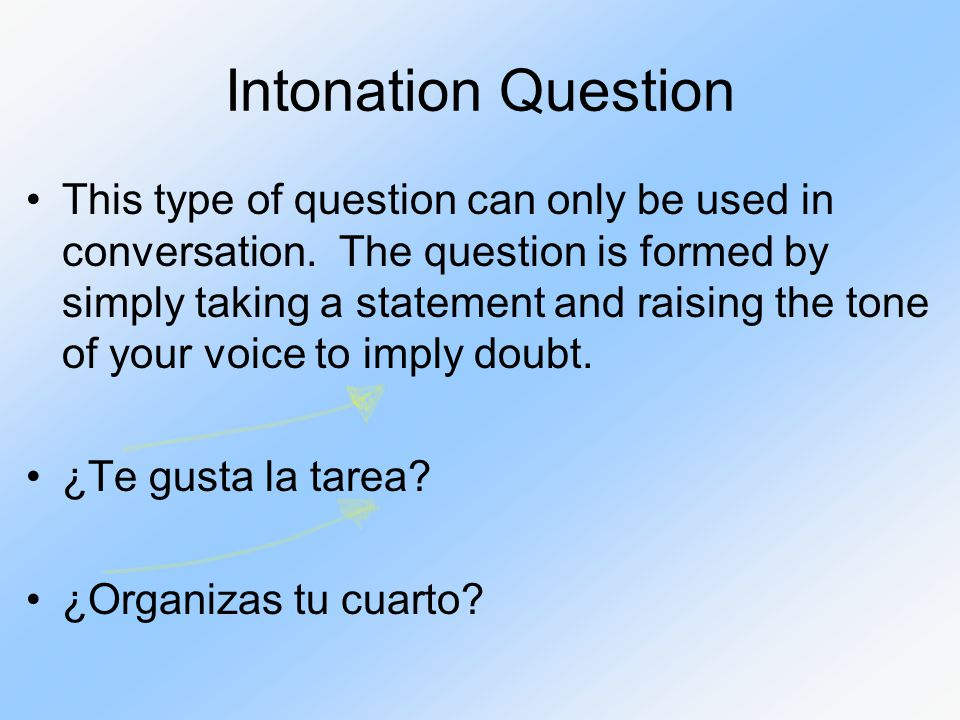 Intonation Question This type of question can only be used in conversation. The question is formed by simply taking a statement and raising the tone o