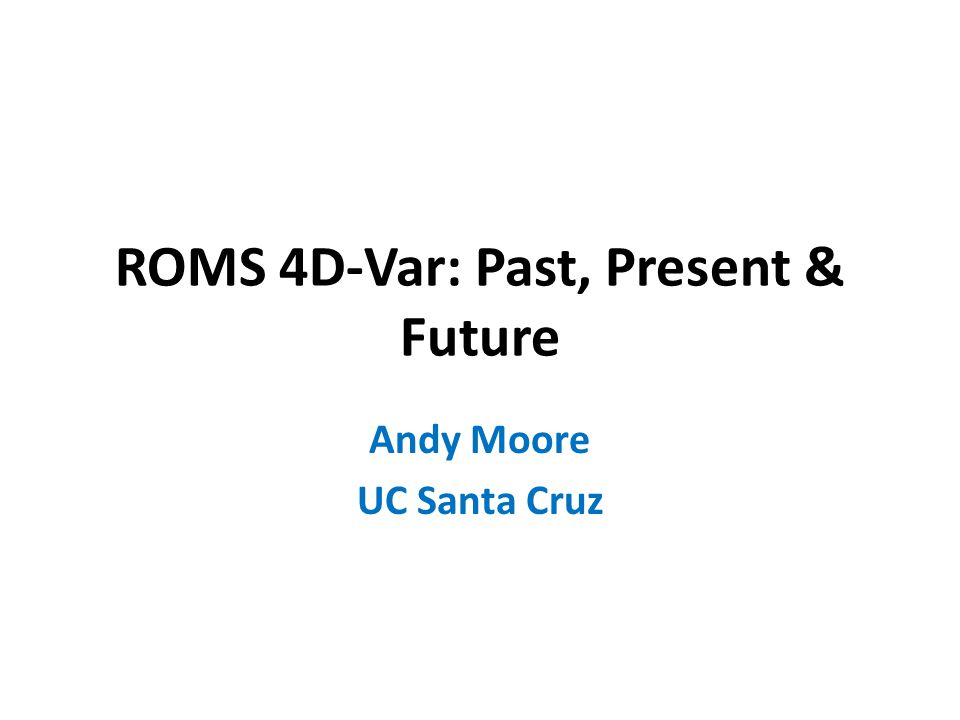 ROMS 4D-Var: Past, Present & Future Andy Moore UC Santa Cruz