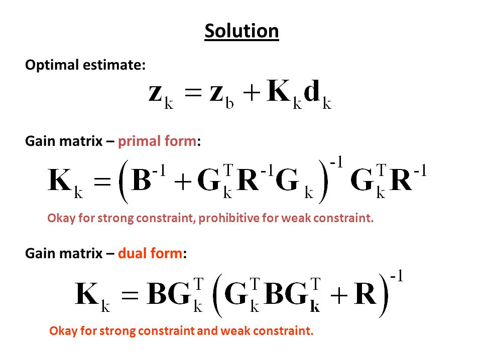 Solution Optimal estimate: Gain matrix – primal form: Gain matrix – dual form: Okay for strong constraint, prohibitive for weak constraint.