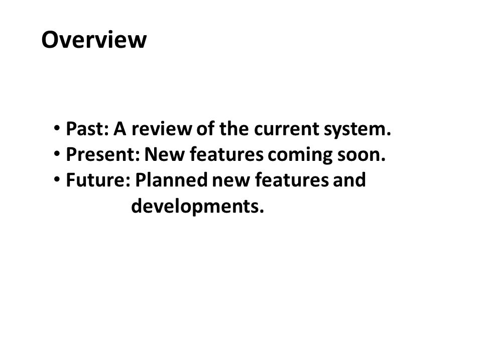 Overview Past: A review of the current system. Present: New features coming soon.