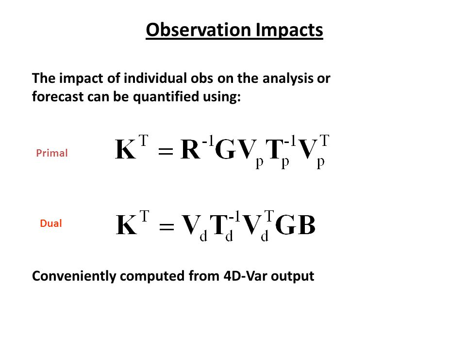 Observation Impacts The impact of individual obs on the analysis or forecast can be quantified using: Primal Dual Conveniently computed from 4D-Var output