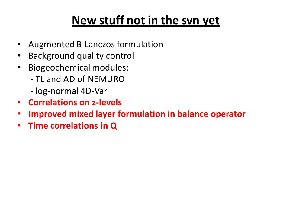 Augmented B-Lanczos formulation Background quality control Biogeochemical modules: - TL and AD of NEMURO - log-normal 4D-Var Correlations on z-levels Improved mixed layer formulation in balance operator Time correlations in Q New stuff not in the svn yet