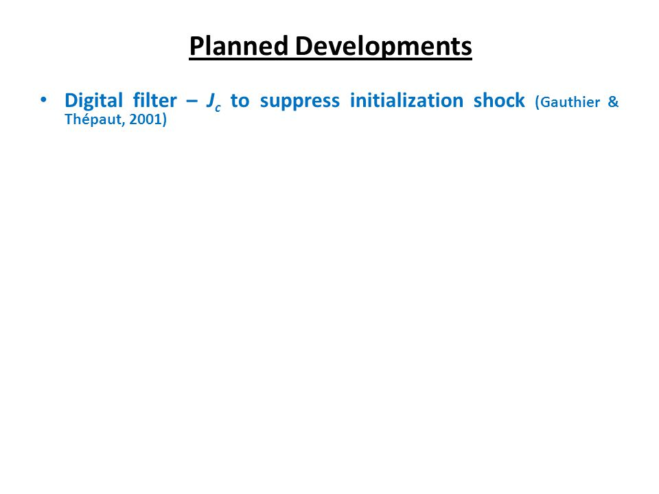Digital filter – J c to suppress initialization shock (Gauthier & Thépaut, 2001) Planned Developments