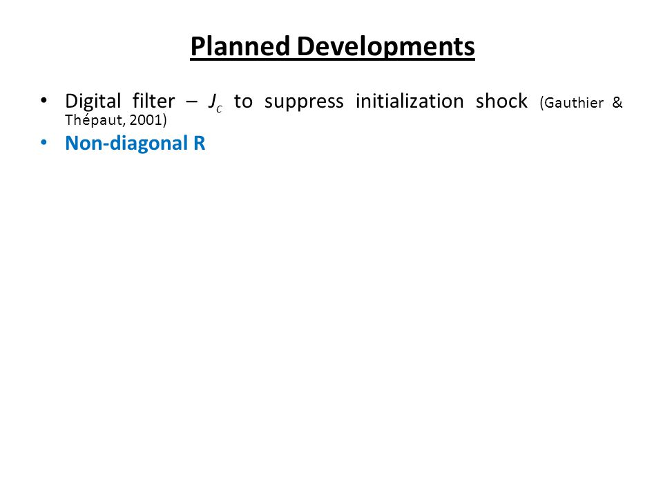 Digital filter – J c to suppress initialization shock (Gauthier & Thépaut, 2001) Non-diagonal R Planned Developments